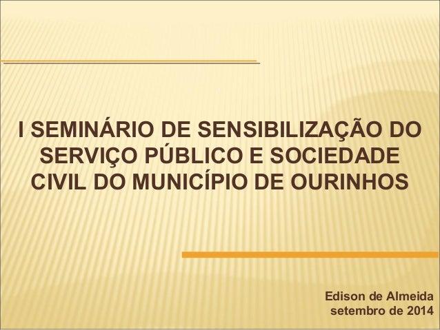 I SEMINÁRIO DE SENSIBILIZAÇÃO DO SERVIÇO PÚBLICO E SOCIEDADE CIVIL DO MUNICÍPIO DE OURINHOS Edison de Almeida setembro de ...