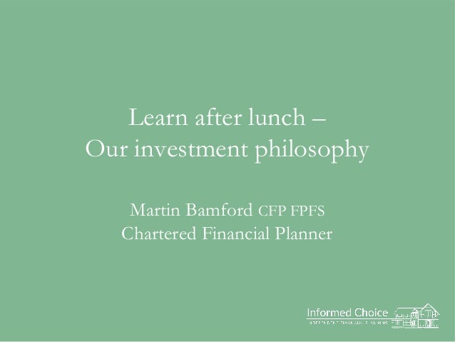 Learn after lunch – Our investment philosophy Martin Bamford CFP FPFS Chartered Financial Planner