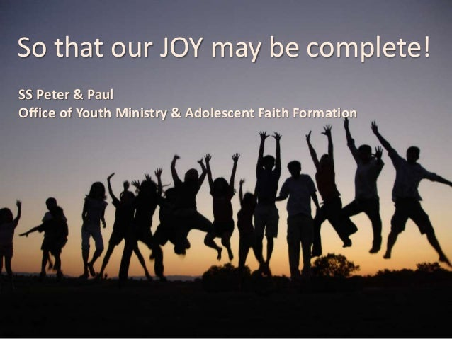 So that our JOY may be complete! SS Peter & Paul Office of Youth Ministry & Adolescent Faith Formation