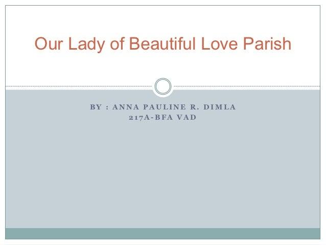 Our Lady of Beautiful Love Parish       BY : ANNA PAULINE R. DIMLA              217A-BFA VAD
