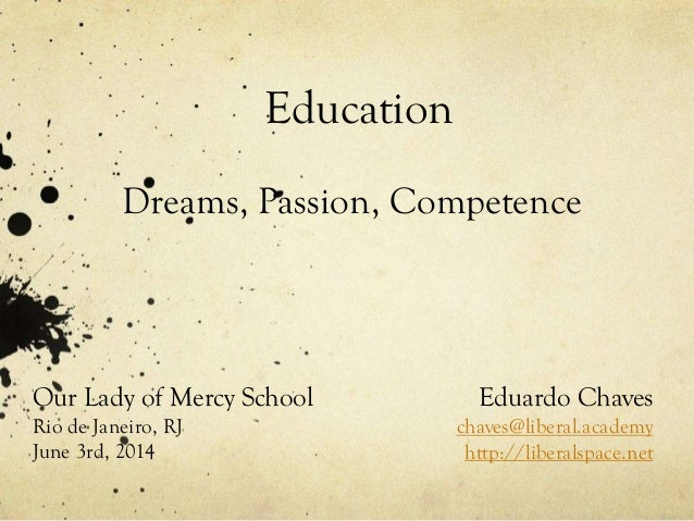Education Dreams, Passion, Competence Eduardo Chaves chaves@liberal.academy http://liberalspace.net Our Lady of Mercy Scho...