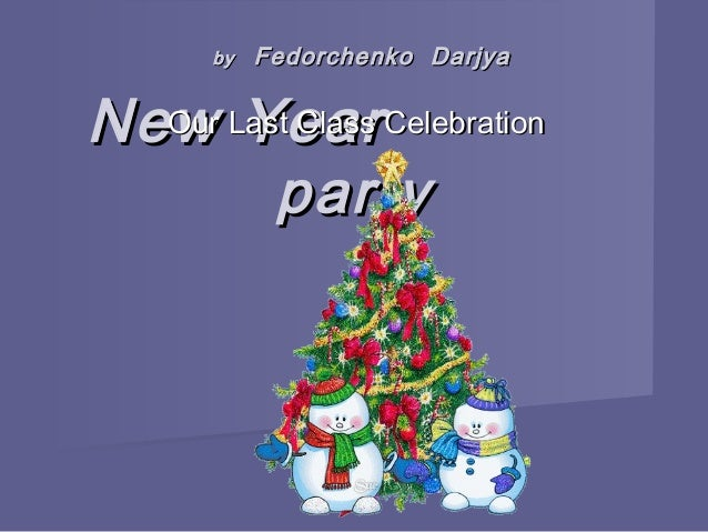 New YearNew Year partyparty Our Last Class CelebrationOur Last Class Celebration byby Fedorchenko DarjyaFedorchenko Darjya