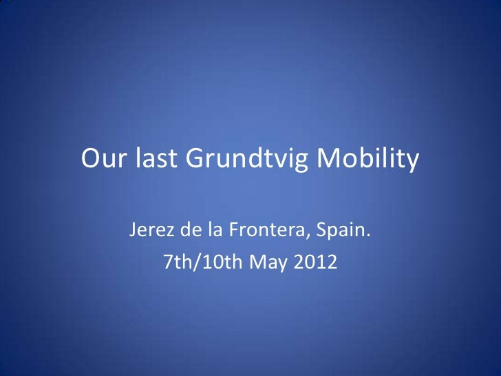 Our last Grundtvig Mobility   Jerez de la Frontera, Spain.       7th/10th May 2012