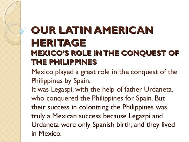 OUR LATIN AMERICAN HERITAGE  MEXICO'S ROLE IN THE CONQUEST OF THE PHILIPPINES Mexico played a great role in the conquest o...