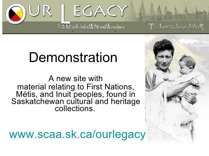 www.scaa.sk.ca/ourlegacy A new site with material relating to First Nations, Métis, and Inuit peoples, found in Saskatchew...