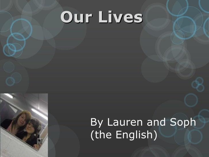 Our Lives <br />By Lauren and Soph <br />(the English)<br />