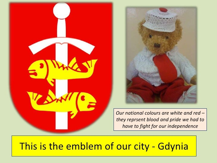 Thisistheemblem of our city - Gdynia<br />Our national colours are white and red – theyreprsentblood and pride we had to h...