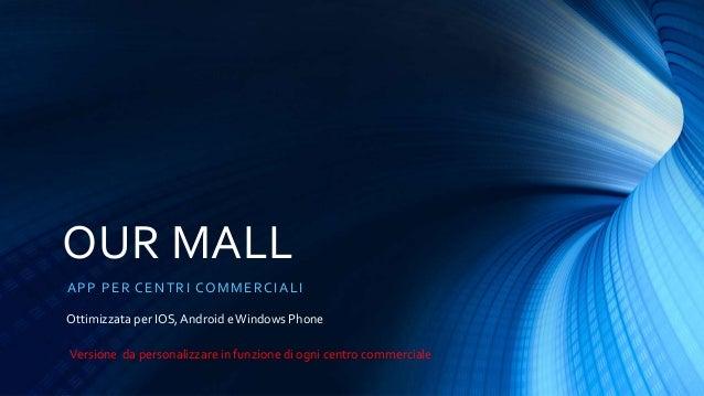 OUR MALL APP PER CENTRI COMMERCIALI Ottimizzata per IOS, Android eWindows Phone Versione da personalizzare in funzione di ...