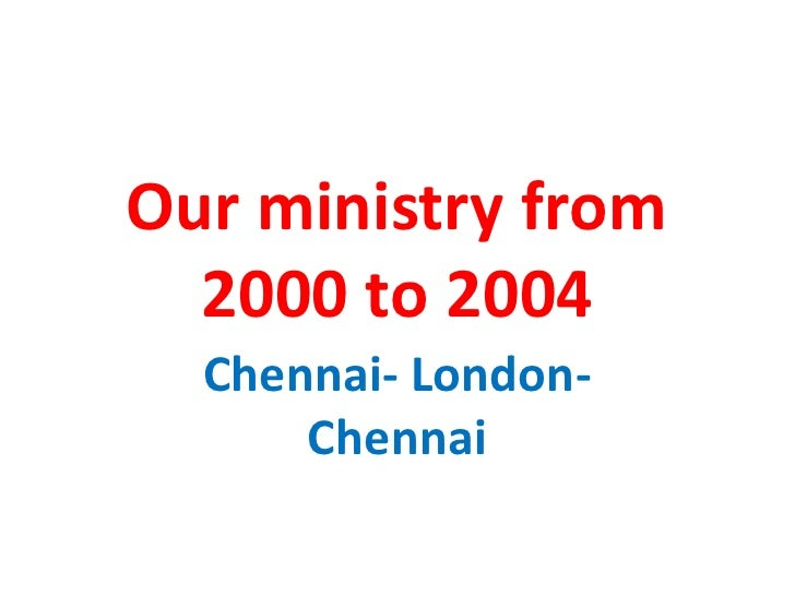 Our ministry from  2000 to 2004  Chennai- London-      Chennai