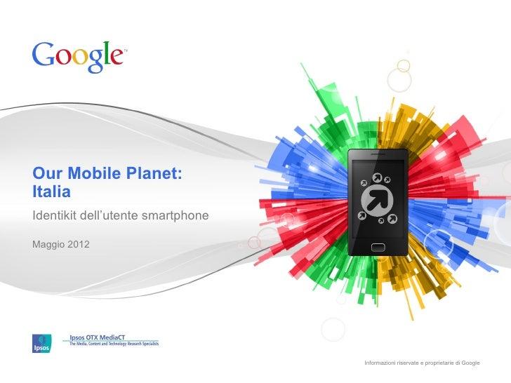 Our Mobile Planet:ItaliaIdentikit dell'utente smartphoneMaggio 2012                                   Informazioni riserva...