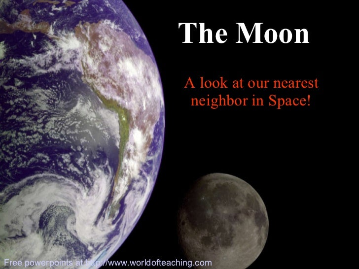 A look at our nearest neighbor in Space! The Moon Free powerpoints at  http://www.worldofteaching.com