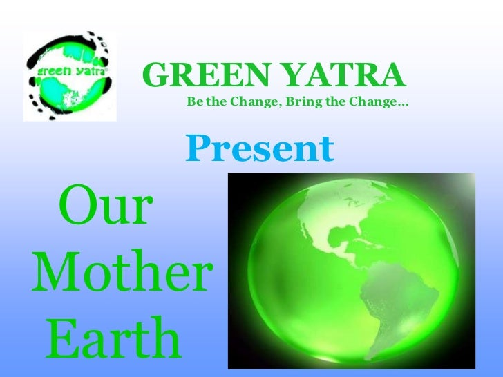 GREEN YATRA<br />                Be the Change, Bring the Change…<br />Present<br />   Our <br /> Mother <br />  Earth <br />
