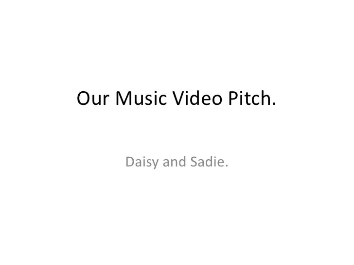 Our Music Video Pitch.     <br />Daisy and Sadie. <br />