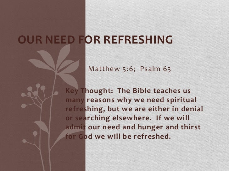 Our Need for Refreshing<br />Matthew 5:6;  Psalm 63<br />Key Thought:  The Bible teaches us many reasons why we need spir...