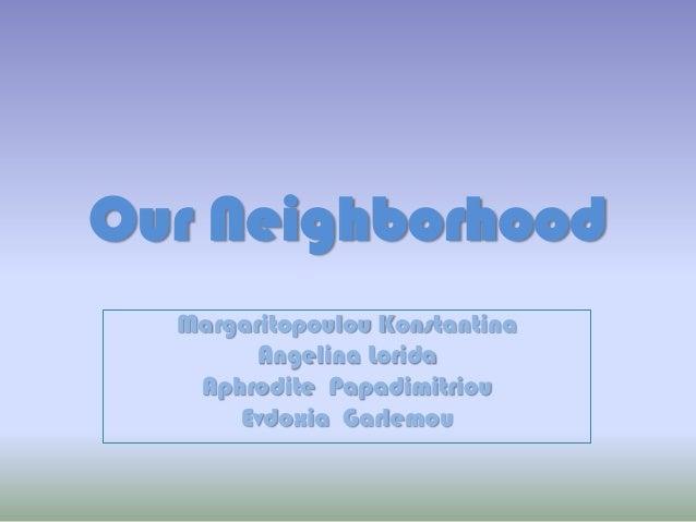 Our Neighborhood Margaritopoulou Konstantina Angelina Lorida Aphrodite Papadimitriou Evdoxia Garlemou