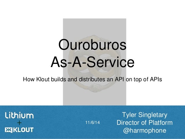 Ouroburos  As-A-Service  How Klout builds and distributes an API on top of APIs  11/6/14  Tyler Singletary  Director of Pl...