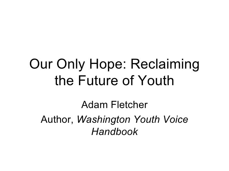 Our Only Hope: Reclaiming    the Future of Youth          Adam Fletcher Author, Washington Youth Voice            Handbook