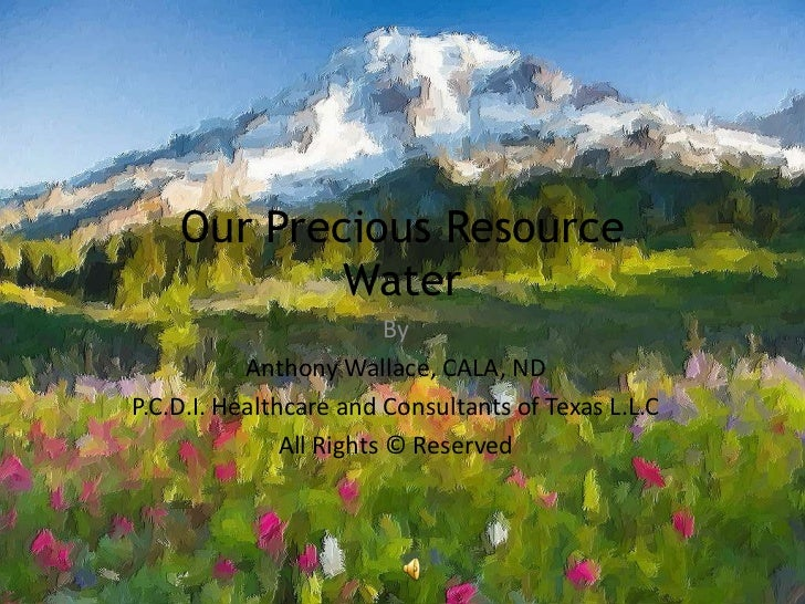 Our Precious ResourceWater  <br />By <br />Anthony Wallace, CALA, ND<br />P.C.D.I. Healthcare and Consultants of Texas L.L...