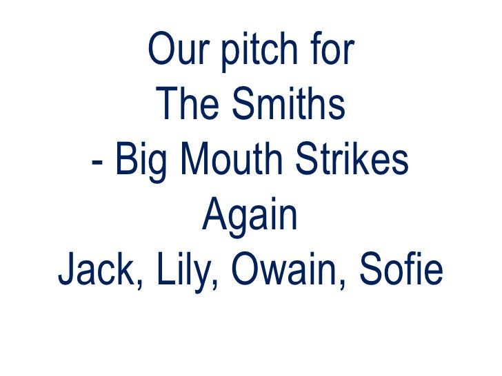 Our pitch for The Smiths- Big Mouth Strikes AgainJack, Lily, Owain, Sofie<br />