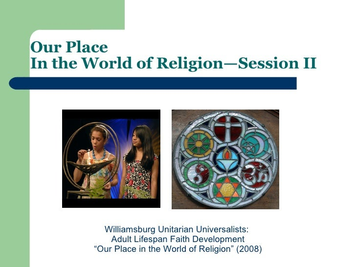 "Our Place  In the World of Religion—Session II   Williamsburg Unitarian Universalists:  Adult Lifespan Faith Development ""..."