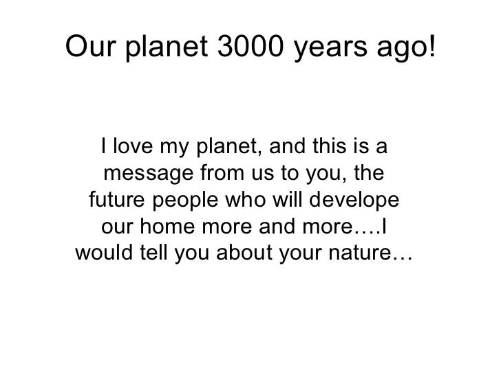 Our planet 3000 years ago! I love my planet, and this is a message from us to you, the future people who will develope our...