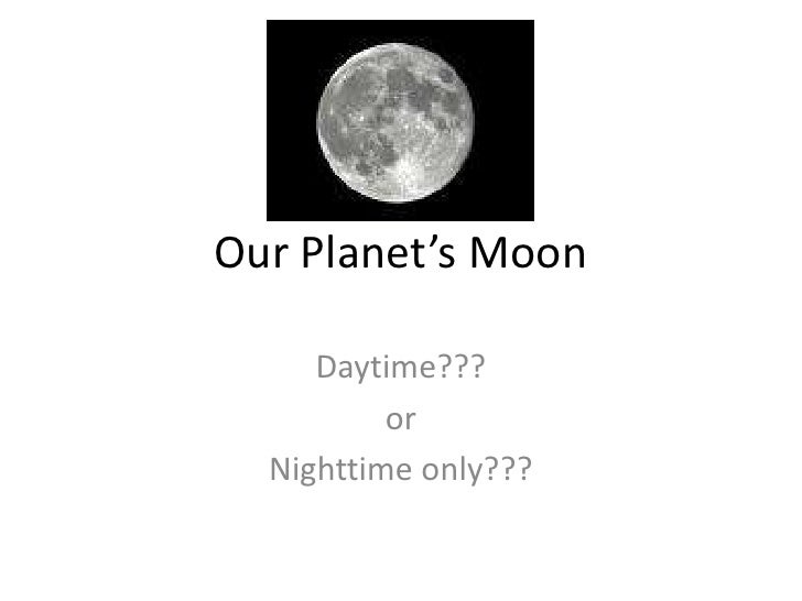 Our Planet's Moon<br />Daytime???<br />or<br />Nighttime only???<br />
