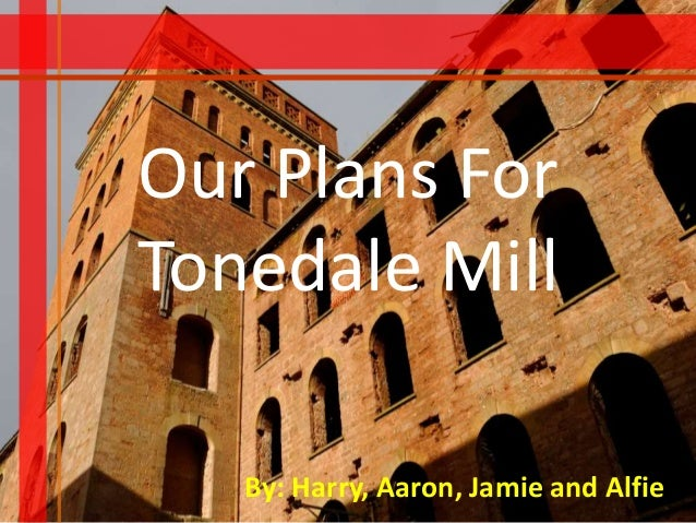 Our Plans For Tonedale Mill By: Harry, Aaron, Jamie and Alfie