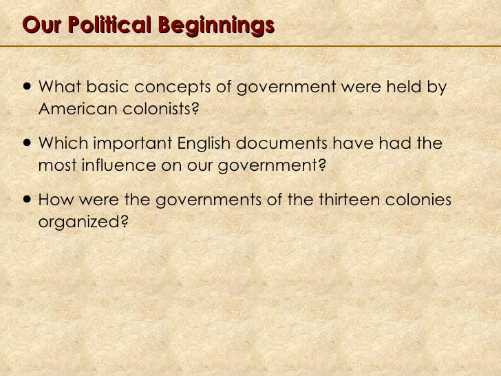 Our Political Beginnings <ul><li>What basic concepts of government were held by American colonists? </li></ul><ul><li>Whic...