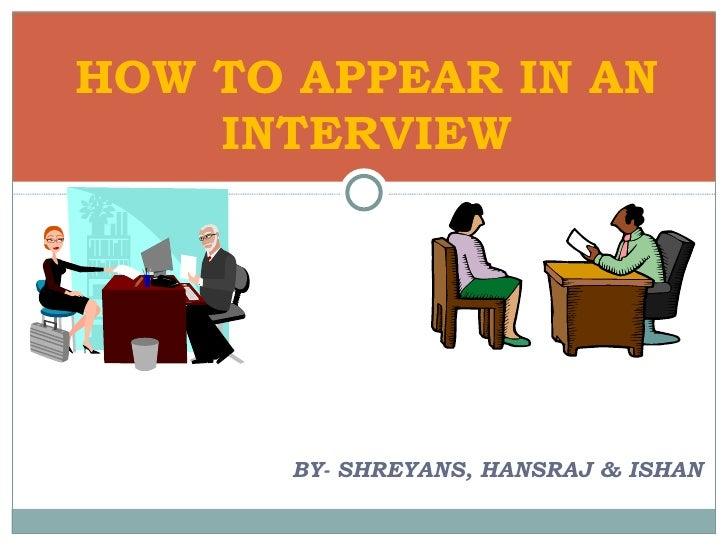 <ul><li>BY- SHREYANS, HANSRAJ & ISHAN </li></ul>HOW TO APPEAR IN AN INTERVIEW
