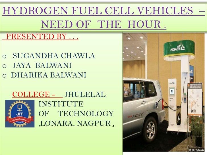 HYDROGEN FUEL CELL VEHICLES –     NEED OF THE HOUR .PRESENTED BY . . .o SUGANDHA CHAWLAo JAYA BALWANIo DHARIKA BALWANI COL...