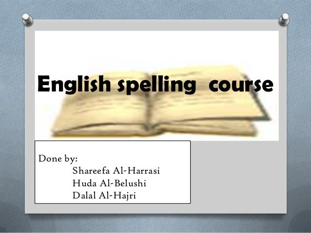 English spelling courseDone by:Shareefa Al-HarrasiHuda Al-BelushiDalal Al-Hajri