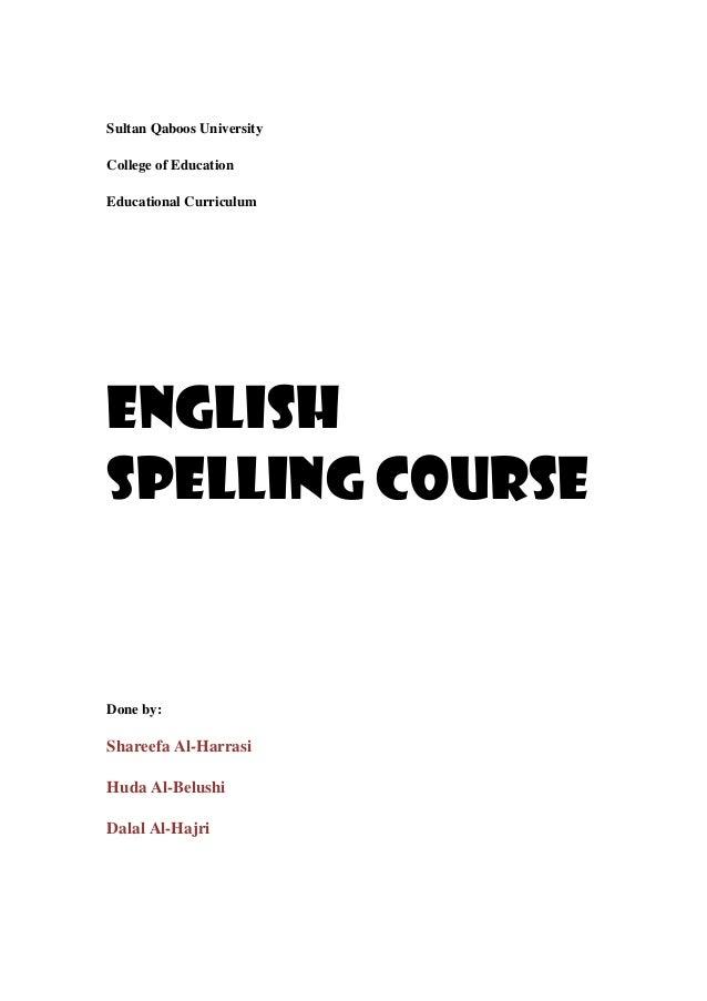 Sultan Qaboos UniversityCollege of EducationEducational CurriculumEnglishspelling courseDone by:Shareefa Al-HarrasiHuda Al...