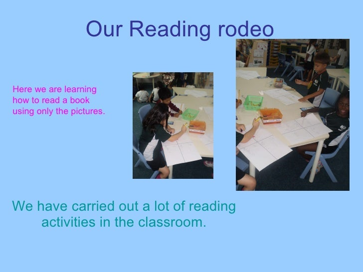 Our Reading rodeo We have carried out a lot of reading activities in the classroom. Here we are learning how to read a boo...