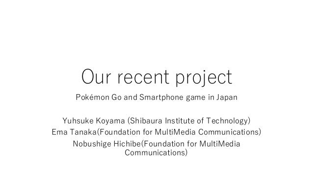 Our recent project Pokémon Go and Smartphone game in Japan Yuhsuke Koyama (Shibaura Institute of Technology) Ema Tanaka(Fo...