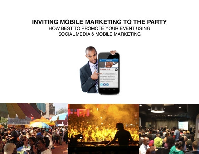 INVITING MOBILE MARKETING TO THE PARTY    HOW BEST TO PROMOTE YOUR EVENT USING       SOCIAL MEDIA & MOBILE MARKETING