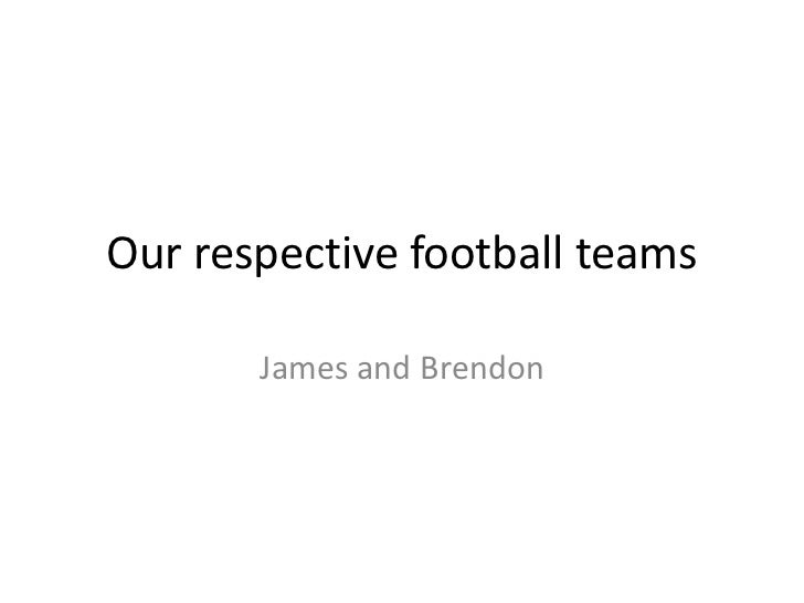 Our respective football teams       James and Brendon