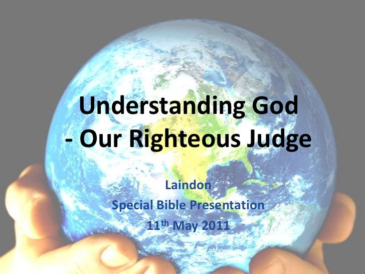 Understanding God- Our Righteous Judge<br />Laindon <br />Special Bible Presentation<br />11th May 2011<br />