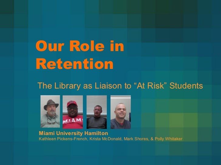 """Our Role inRetentionThe Library as Liaison to """"At Risk"""" StudentsMiami University HamiltonKathleen Pickens-French, Krista M..."""