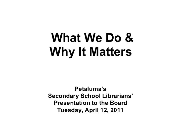 What We Do &Why It Matters        PetalumasSecondary School Librarians Presentation to the Board   Tuesday, April 12, 2011