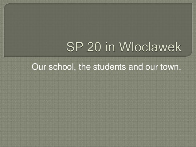Our school, the students and our town.