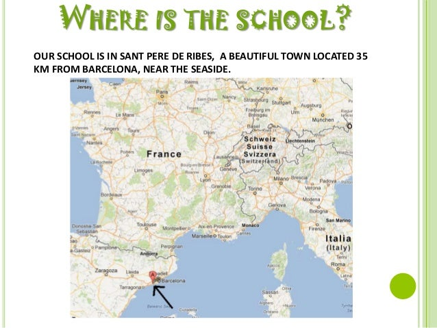 WHERE IS THE SCHOOL?OUR SCHOOL IS IN SANT PERE DE RIBES, A BEAUTIFUL TOWN LOCATED 35KM FROM BARCELONA, NEAR THE SEASIDE.