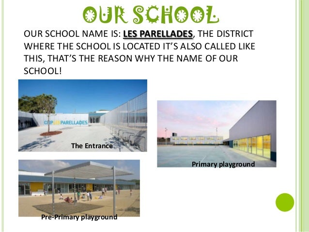 OUR SCHOOLOUR SCHOOL NAME IS: LES PARELLADES, THE DISTRICTWHERE THE SCHOOL IS LOCATED IT'S ALSO CALLED LIKETHIS, THAT'S TH...
