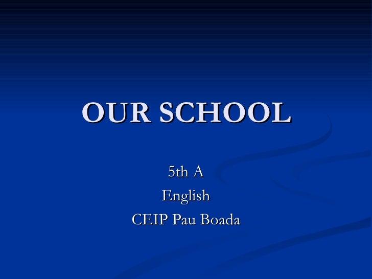 OUR SCHOOL 5th A English CEIP Pau Boada