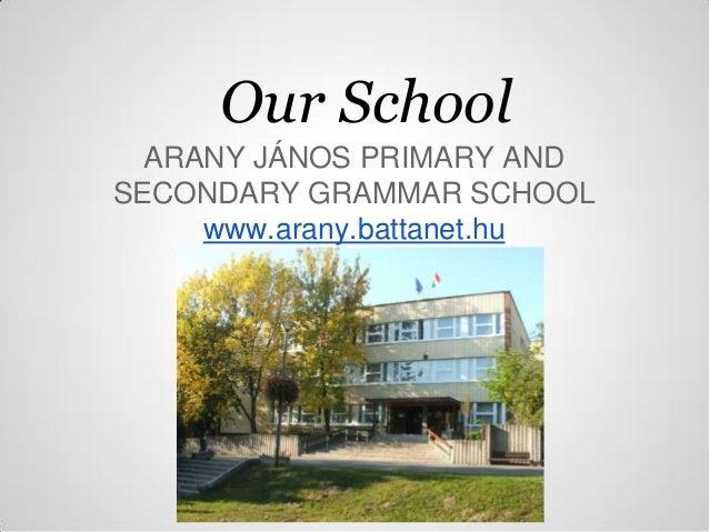 Our School  ARANY JÁNOS PRIMARY ANDSECONDARY GRAMMAR SCHOOL     www.arany.battanet.hu