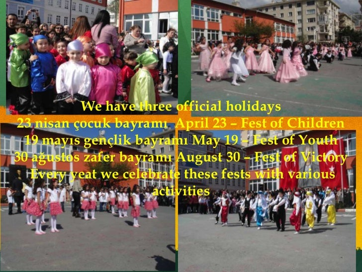 We have three official holidays23 nisan çocuk bayramı April 23 – Fest of Children 19 mayıs gençlik bayramı May 19 – Fest o...