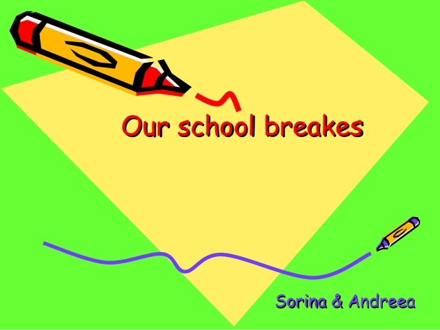 Our school breakesOur school breakes Sorina & AndreeaSorina & Andreea