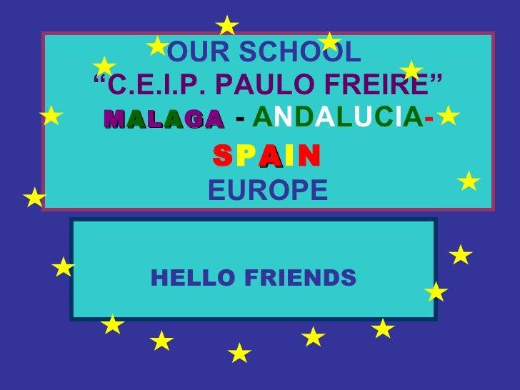 "OUR SCHOOL   ""C.E.I.P. PAULO FREIRE""   M A L A GA   -   A N D A L U C I A - S P A I N EUROPE HELLO FRIENDS"