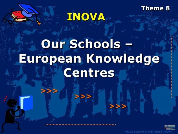 Theme 8        INOVA   Our Schools –European Knowledge      Centres  >>>        >>>                >>>                  Pr...