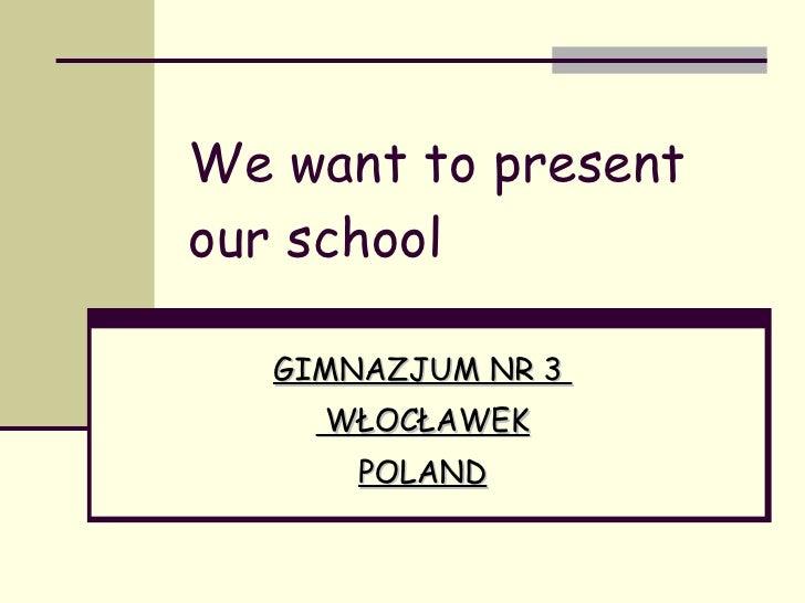 We want to present our school GIMNAZJUM NR 3  WŁOCŁAWEK POLAND