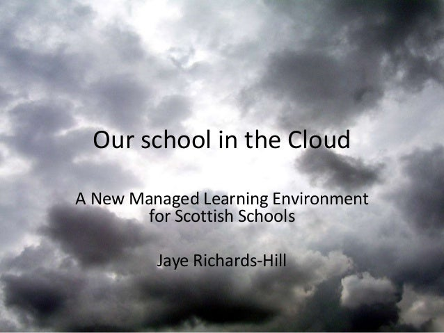 Our school in the CloudA New Managed Learning Environment        for Scottish Schools         Jaye Richards-Hill